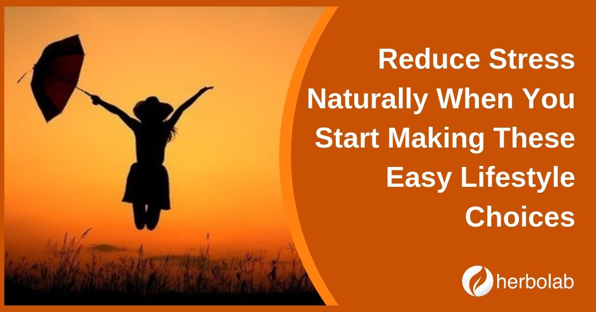Reduce Stress Naturally When You Start Making These Easy Lifestyle Choices